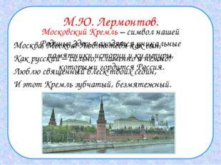 М.Ю. Лермонтов. Москва, Москва! Люблю тебя как сын, Как русский – сильно, пла