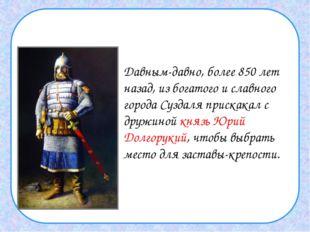 Давным-давно, более 850 лет назад, из богатого и славного города Суздаля при