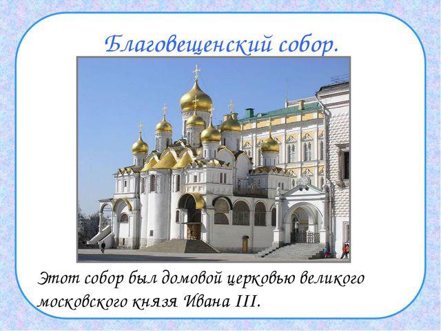 Благовещенский собор. Этот собор был домовой церковью великого московского к...