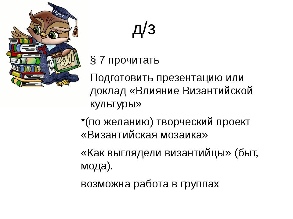 д/з § 7 прочитать Подготовить презентацию или доклад «Влияние Византийской ку...