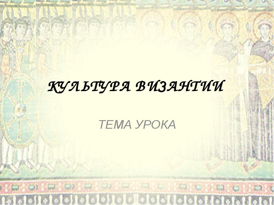 КУЛЬТУРА ВИЗАНТИИ ТЕМА УРОКА