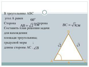 В треугольнике АВС угол А равен Сторона , а сторона Составить план решения за