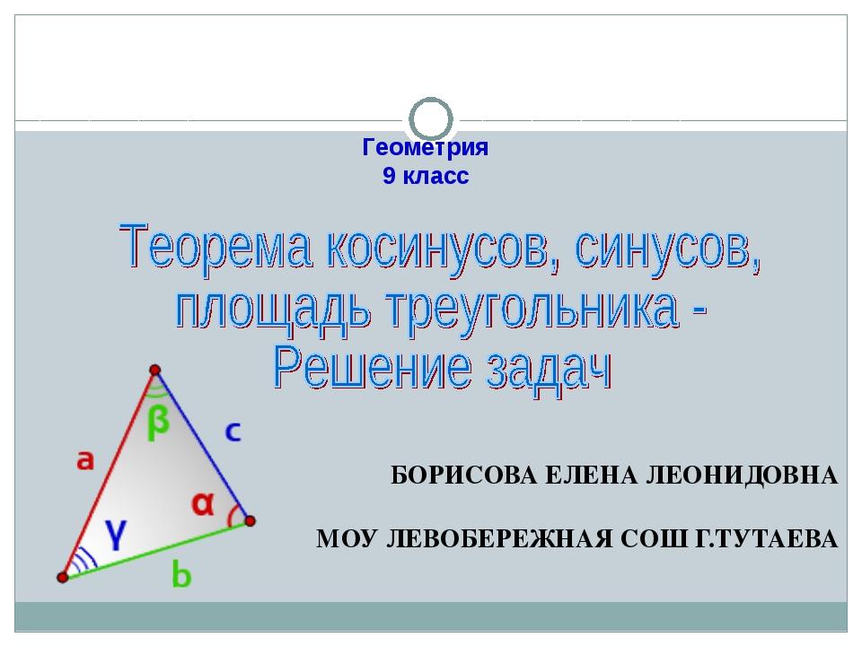 БОРИСОВА ЕЛЕНА ЛЕОНИДОВНА МОУ ЛЕВОБЕРЕЖНАЯ СОШ Г.ТУТАЕВА Геометрия 9 класс