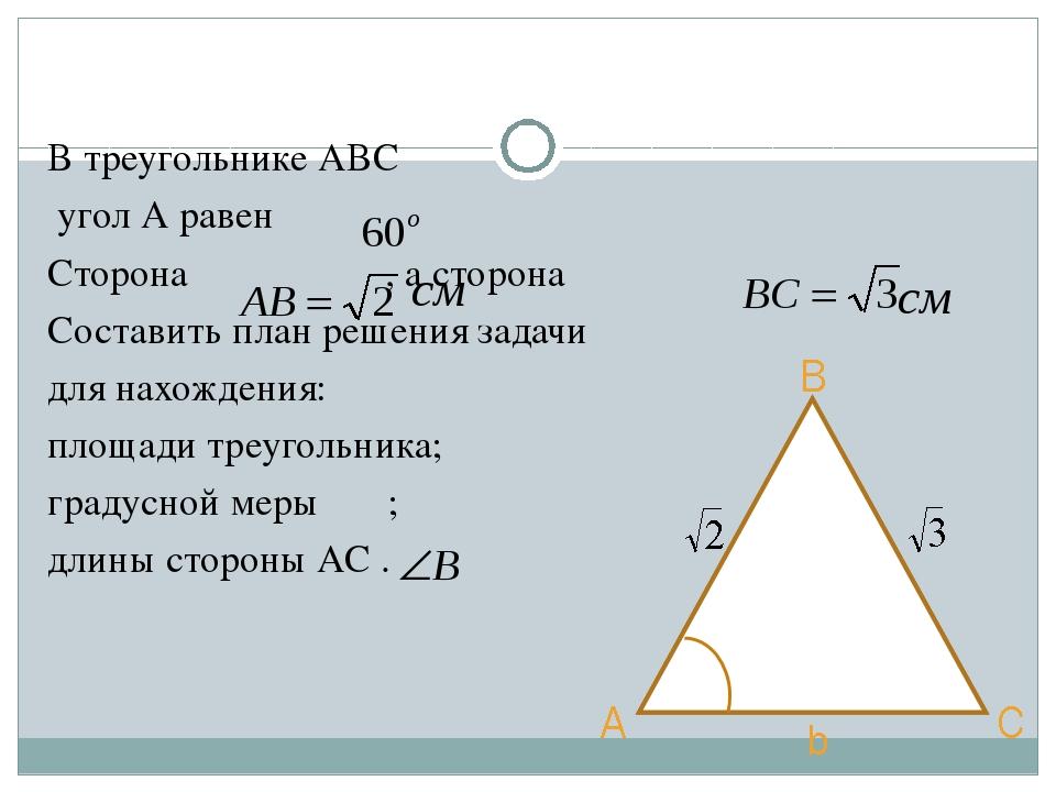 В треугольнике АВС угол А равен Сторона , а сторона Составить план решения за...