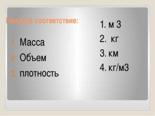 Найдите соответствие: Масса Объем плотность м 3 кг км кг/м3