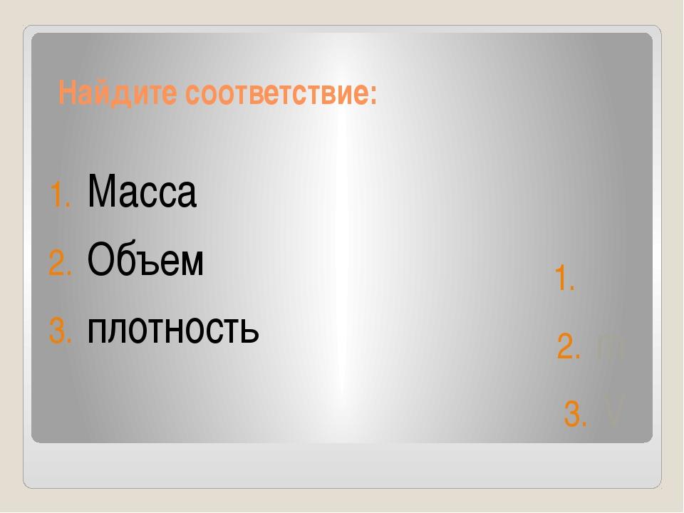 Найдите соответствие: Масса Объем плотность ρ m V