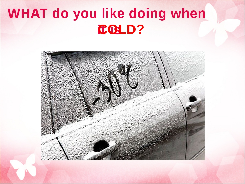 WHAT do you like doing when it is COLD?