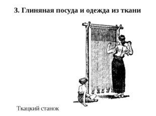 Ткацкий станок 3. Глиняная посуда и одежда из ткани