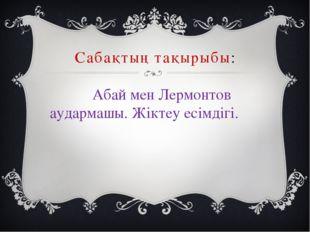 Сабақтың тақырыбы: Абай мен Лермонтов аудармашы. Жіктеу есімдігі.