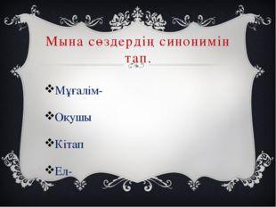 Мына сөздердің синонимін тап. Мұғалім- Оқушы Кітап Ел-