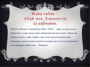 Жаңа сабақ : Абай мен Лермонтов аудармашы. Абай ( Ибраһим ) Құнанбаев (1845—1