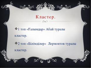 Кластер. 1 топ «Ғалымдар» Абай туралы кластер. 2 топ «Білімділер» Лермонтов т