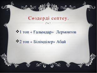 Сөздерді септеу. 1 топ « Ғалымдар» Лермонтов 2 топ « Білімділер» Абай