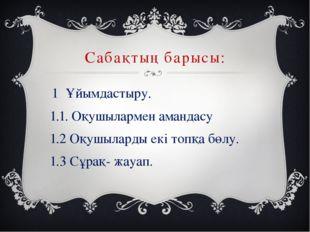 Сабақтың барысы: 1 Ұйымдастыру. 1.1. Оқушылармен амандасу 1.2 Оқушыларды екі