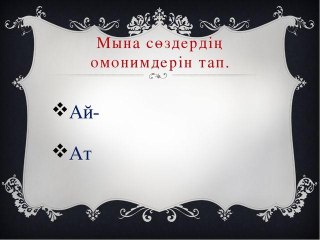 Мына сөздердің омонимдерін тап. Ай- Ат