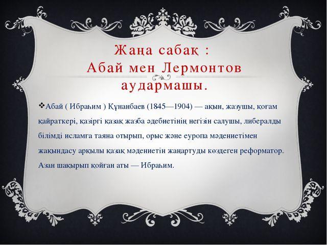 Жаңа сабақ : Абай мен Лермонтов аудармашы. Абай ( Ибраһим ) Құнанбаев (1845—1...