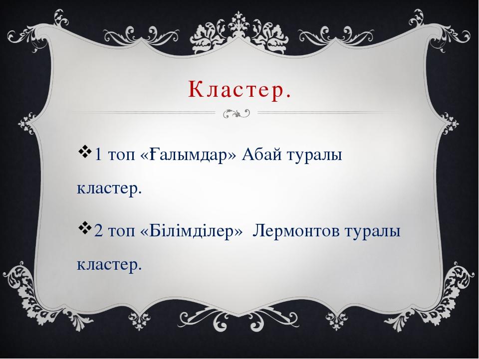 Кластер. 1 топ «Ғалымдар» Абай туралы кластер. 2 топ «Білімділер» Лермонтов т...