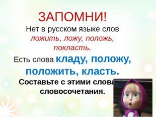 ЗАПОМНИ! Нет в русском языке слов ложить, ложу, положь, покласть. Есть слова
