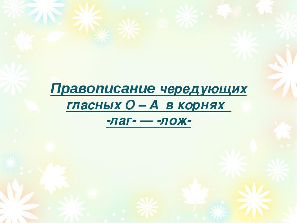 Правописание чередующих гласных О – А в корнях -лаг- — -лож-