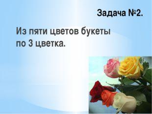 Задача №2. Из пяти цветов букеты по 3 цветка.