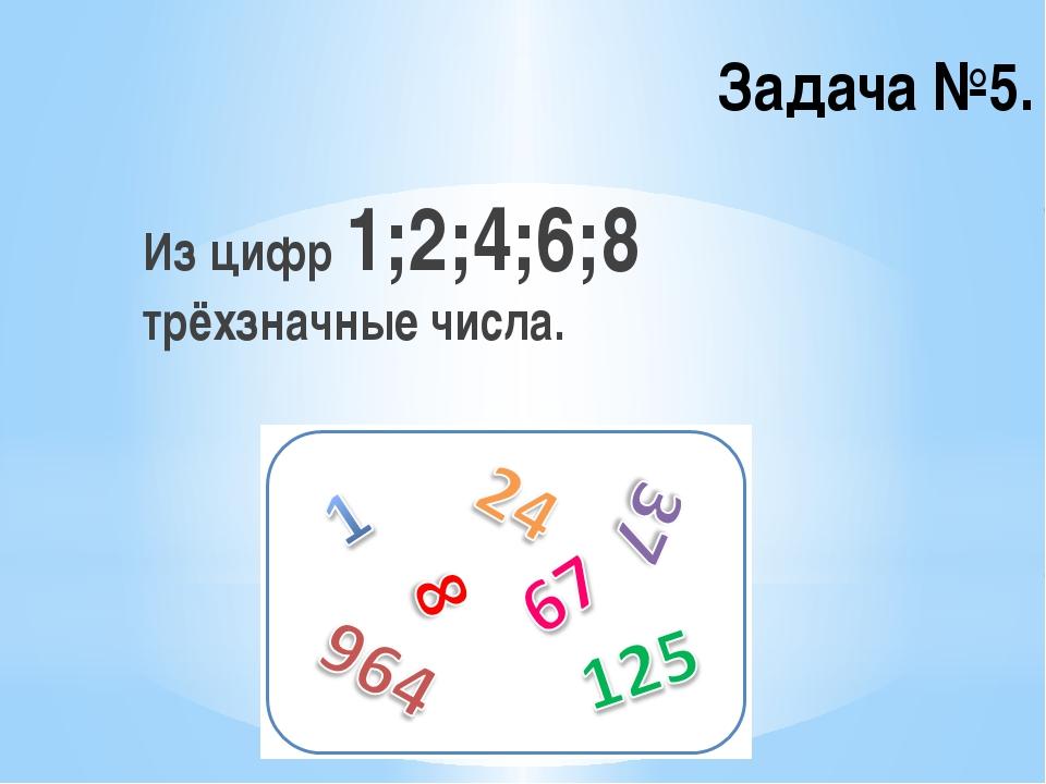 Задача №5. Из цифр 1;2;4;6;8 трёхзначные числа.