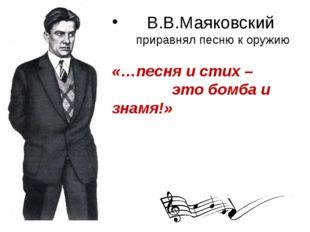 В.В.Маяковский приравнял песню к оружию «…песня и стих – это бомба и знамя!»