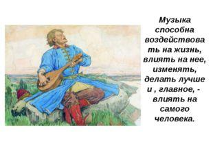 Музыка способна воздействовать на жизнь, влиять на нее, изменять, делать лучш