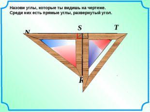 N R T S Назови углы, которые ты видишь на чертеже. Среди них есть прямые углы