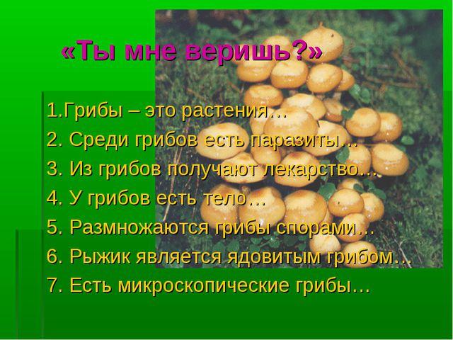 «Ты мне веришь?» 1.Грибы – это растения… 2. Среди грибов есть паразиты… 3. Из...