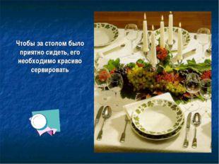 Чтобы за столом было приятно сидеть, его необходимо красиво сервировать