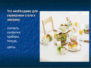 Что необходимо для сервировки стола к завтраку: скатерть, салфетки, приборы,