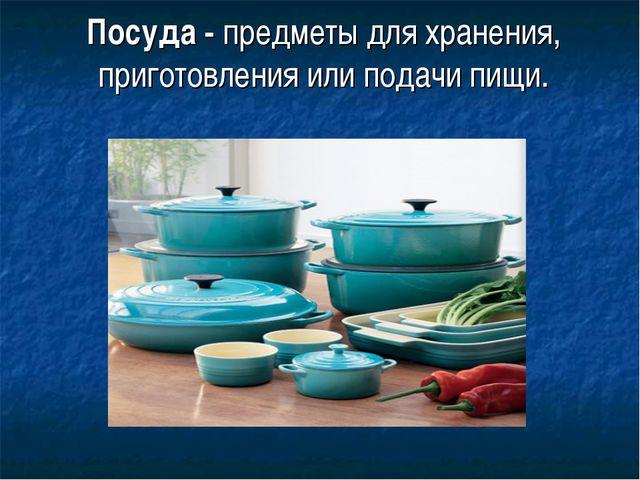 Посуда - предметы для хранения, приготовления или подачи пищи.