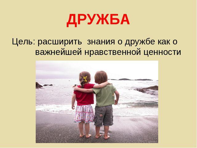 ДРУЖБА Цель: расширить знания о дружбе как о важнейшей нравственной ценности