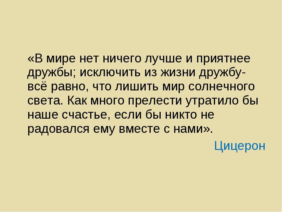 «В мире нет ничего лучше и приятнее дружбы; исключить из жизни дружбу-всё ра...