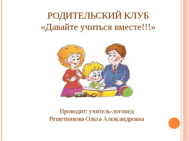 РОДИТЕЛЬСКИЙ КЛУБ «Давайте учиться вместе!!!» Проводит: учитель-логопед Решет...
