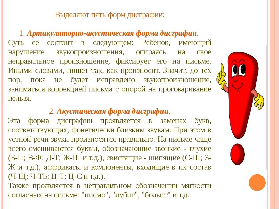 Выделяют пять форм дисграфии: 1. Артикуляторно-акустическая форма дисграфии....