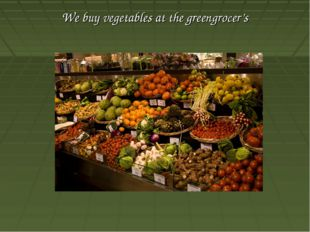 We buy vegetables at the greengrocer's