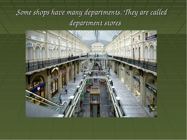 Some shops have many departments. They are called department stores