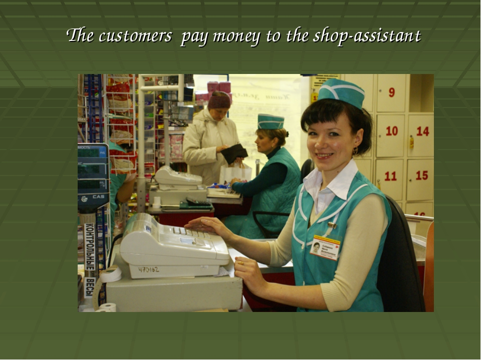 The customers pay money to the shop-assistant