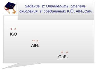 Задание 2: Определить степень окисления в соединениях K2О, AlH3, CaF2 +1 -2 K