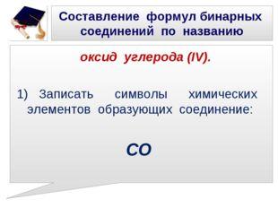 Составление формул бинарных соединений по названию оксид углерода (IV). 1) За