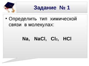 Определить тип химической связи в молекулах: Na, NaCl, Cl2, HCl Задание № 1