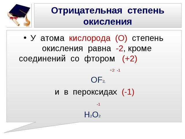 Отрицательная степень окисления У атома кислорода (О) степень окисления равна...