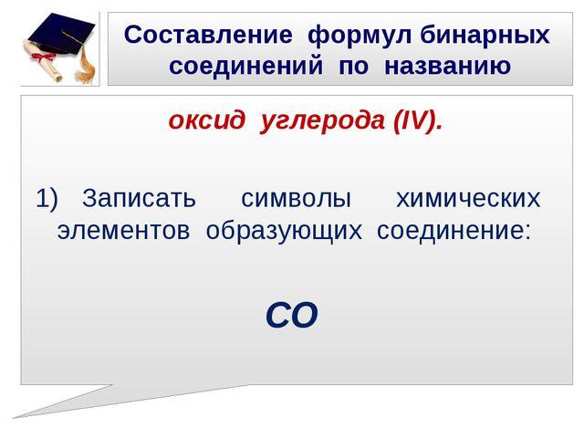 Составление формул бинарных соединений по названию оксид углерода (IV). 1) За...