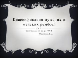 Классификация мужских и женских ремёсел Выполнила: ст-ка гр. Т11-Ф Пахряева А