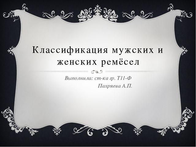 Классификация мужских и женских ремёсел Выполнила: ст-ка гр. Т11-Ф Пахряева А...