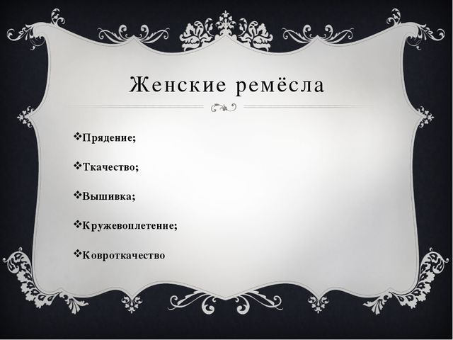 Женские ремёсла Прядение; Ткачество; Вышивка; Кружевоплетение; Ковроткачество