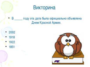 Викторина В _____ году эта дата была официально объявлена Днем Красной Армии.