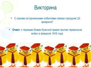 Викторина С какими историческими событиями связан праздник 23 февраля? Ответ: