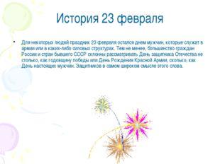 История 23 февраля Для некоторых людей праздник 23 февраля остался днем мужчи